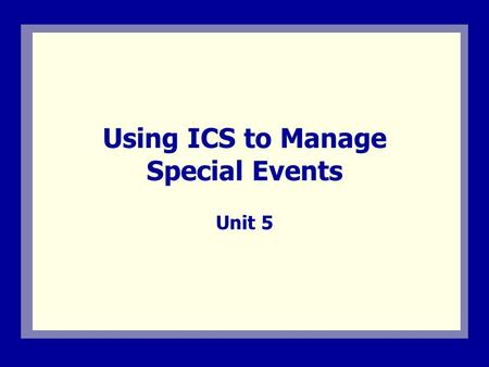 Using ICS to Manage Special Events Unit 5. Visual 5.1 Unit 5 Overview This unit describes:  The Incident Command System (ICS) for managing special events.