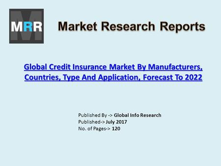 Global Credit Insurance Market By Manufacturers, Countries, Type And Application, Forecast To 2022 Global Credit Insurance Market By Manufacturers, Countries,
