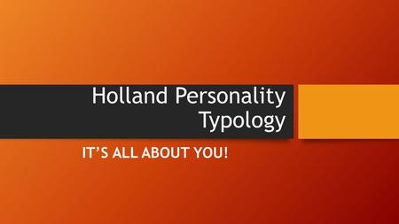 Holland Personality Typology IT'S ALL ABOUT YOU!.