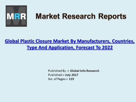 Global Plastic Closure Market By Manufacturers, Countries, Type And Application, Forecast To 2022 Global Plastic Closure Market By Manufacturers, Countries,