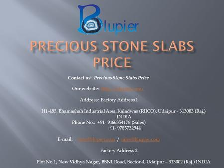 Contact us: Precious Stone Slabs Price Our website:  Address: Factory Address 1 H1-483, Bhamashah Industrial Area,