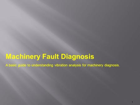 Machinery Fault Diagnosis A basic guide to understanding vibration analysis for machinery diagnosis. 1.