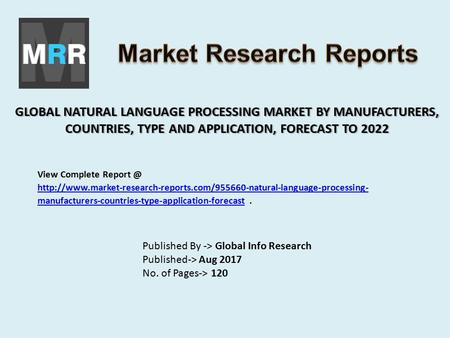 GLOBAL NATURAL LANGUAGE PROCESSING MARKET BY MANUFACTURERS, COUNTRIES, TYPE AND APPLICATION, FORECAST TO 2022 Published By -> Global Info Research Published->