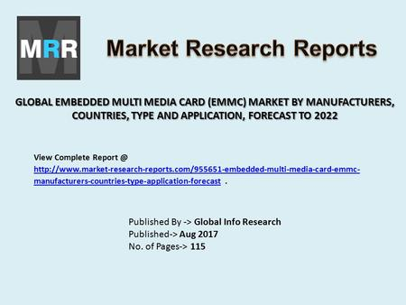 GLOBAL EMBEDDED MULTI MEDIA CARD (EMMC) MARKET BY MANUFACTURERS, COUNTRIES, TYPE AND APPLICATION, FORECAST TO 2022 Published By -> Global Info Research.