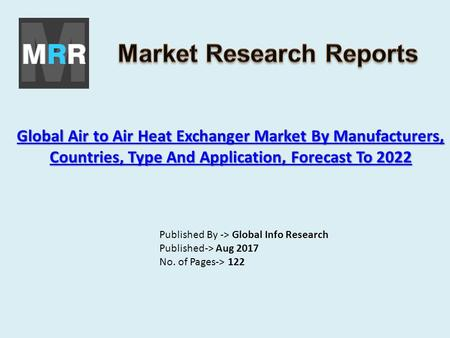 Global Air to Air Heat Exchanger Market By Manufacturers, Countries, Type And Application, Forecast To 2022 Global Air to Air Heat Exchanger Market By.