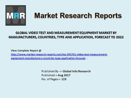 GLOBAL VIDEO TEST AND MEASUREMENT EQUIPMENT MARKET BY MANUFACTURERS, COUNTRIES, TYPE AND APPLICATION, FORECAST TO 2022 Published By -> Global Info Research.