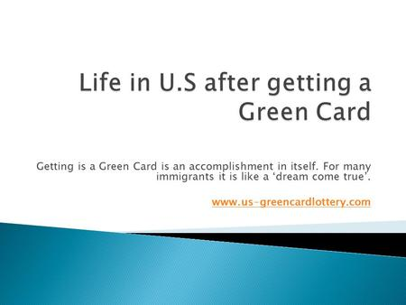 Getting is a Green Card is an accomplishment in itself. For many immigrants it is like a 'dream come true'.