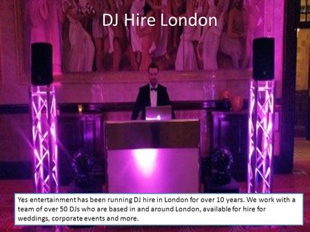 DJ Hire London Yes entertainment has been running DJ hire in London for over 10 years. We work with a team of over 50 DJs who are based in and around London,