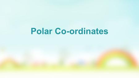 Polar Co-ordinates. A polar coordinate system, gives the co-ordinates of a point with reference to a point O and a half line or ray starting at the point.