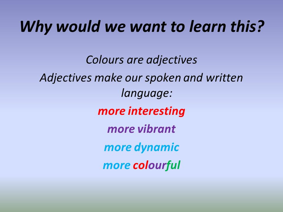 Success criteria: (How will you know you have been successful today?) Listening: you will be able to point to the colours when you hear them Speaking: you will be able to say the colours correctly and off by heart Reading for Recognition: you will be able to read the colour words used in the activities, and read them (say out loud) correctly.
