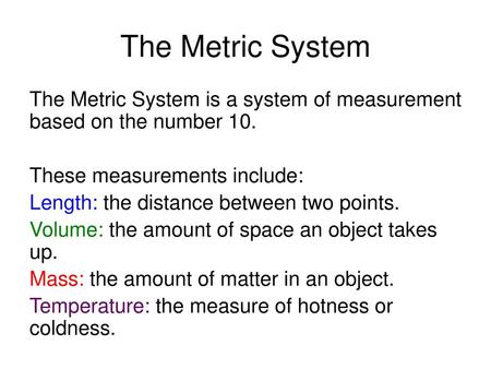 The Metric System The Metric System is a system of measurement based on the number 10. These measurements include: Length: the distance between two points.