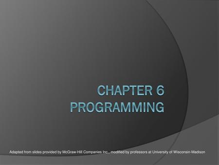 Chapter 6 Programming Adapted from slides provided by McGraw-Hill Companies Inc., modified by professors at University of Wisconsin-Madison.