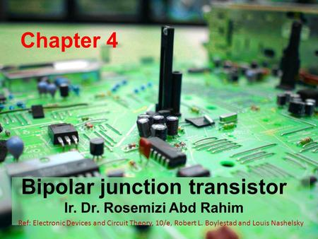 Chapter 4 Bipolar junction transistor Ir. Dr. Rosemizi Abd Rahim 1 Ref: Electronic Devices and Circuit Theory, 10/e, Robert L. Boylestad and Louis Nashelsky.