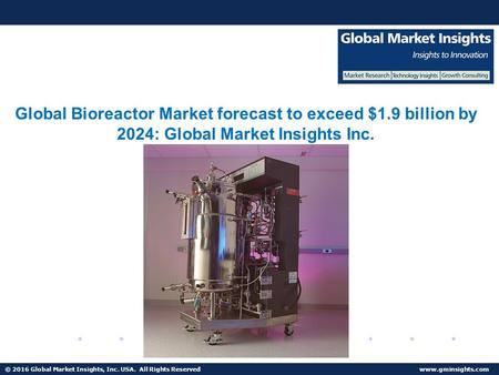 © 2016 Global Market Insights, Inc. USA. All Rights Reserved Mammalian Cells Bioreactor Market to reach $1.5 bn by 2024