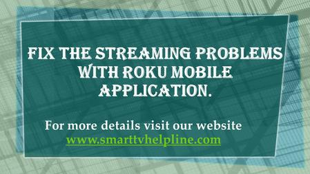 Fix The Streaming problems with Roku Mobile Application. For more details visit our website