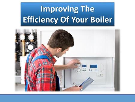 Improving the Efficiency of Your Boiler