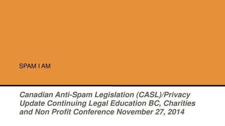 SPAM I AM Canadian Anti-Spam Legislation (CASL)/Privacy Update Continuing Legal Education BC, Charities and Non Profit Conference November 27, 2014.