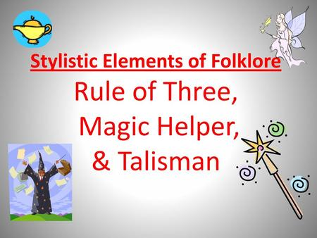 Stylistic Elements of Folklore Rule of Three, Magic Helper, & Talisman