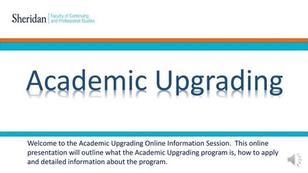 Academic Upgrading Welcome to the Academic Upgrading Online Information Session. This online presentation will outline what the Academic Upgrading program.