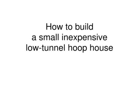 How to build a small inexpensive low-tunnel hoop house