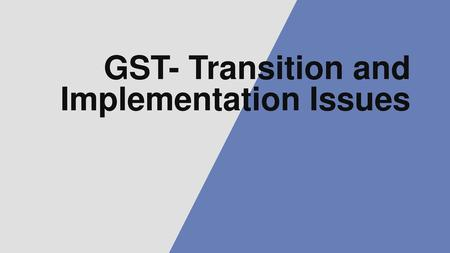 GST- Transition and Implementation Issues