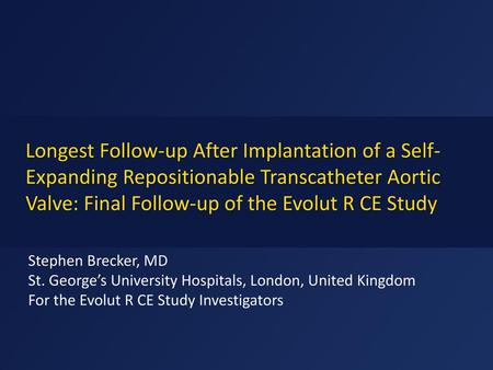 Longest Follow-up After Implantation of a Self-Expanding Repositionable Transcatheter Aortic Valve: Final Follow-up of the Evolut R CE Study Stephen Brecker,