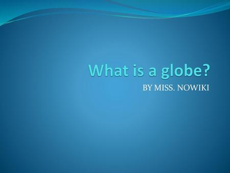 What is a globe? BY MISS. NOWIKI.