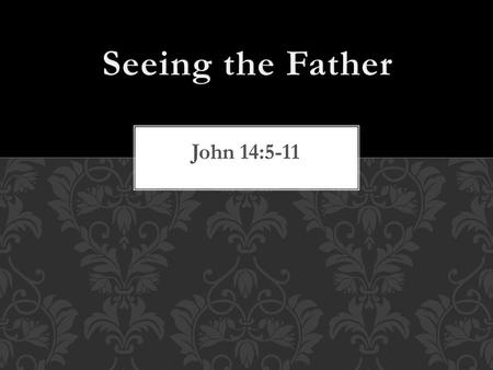 Seeing the Father John 14:5-11.