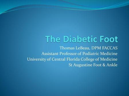 The Diabetic Foot Thomas LeBeau, DPM FACCAS