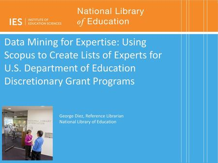 Data Mining for Expertise: Using Scopus to Create Lists of Experts for U.S. Department of Education Discretionary Grant Programs Good afternoon, my name.