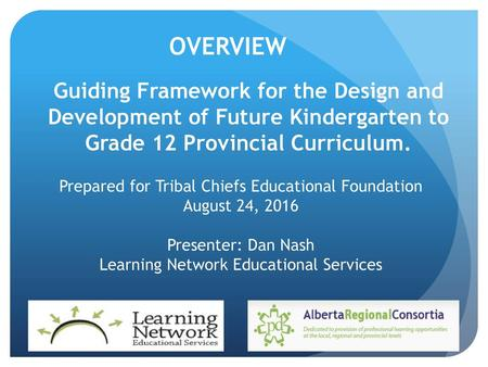 OVERVIEW Guiding Framework for the Design and Development of Future Kindergarten to Grade 12 Provincial Curriculum. Prepared for Tribal Chiefs Educational.