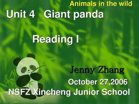 Animals in the wild Unit 4 Giant panda Reading I  Jenny Zhang October 27,2006.