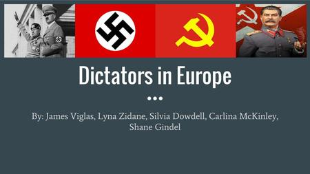 Dictators in Europe By: James Viglas, Lyna Zidane, Silvia Dowdell, Carlina McKinley, Shane Gindel.