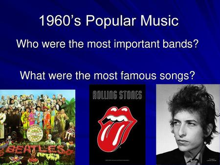Who were the most important bands? What were the most famous songs?