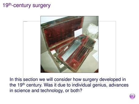 19th-century surgery In this section we will consider how surgery developed in the 19th century. Was it due to individual genius, advances in science and.
