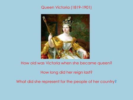 . Queen Victoria (1819-1901) How old was Victoria when she became queen? How long did her reign last? What did she represent for the people.