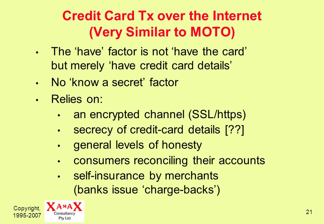 Copyright, 1995-2007 22 SET (Secure Electronic Transactions) Processing for Internet Credit Cards Card-Holder states that he wishes to make a payment Merchant acknowledges Card-Holder provides payment amount, digital certificate Merchant requests an authorisation from the Payment- Processing Organisation (via a Payment Gateway / Acquirer) Existing EFTS networks process the authorisation Merchant receives authorisation Merchant sends capture request (to commit the transaction) Merchant receives confirmation the transaction is accepted Merchant sends Card-Holder confirmation