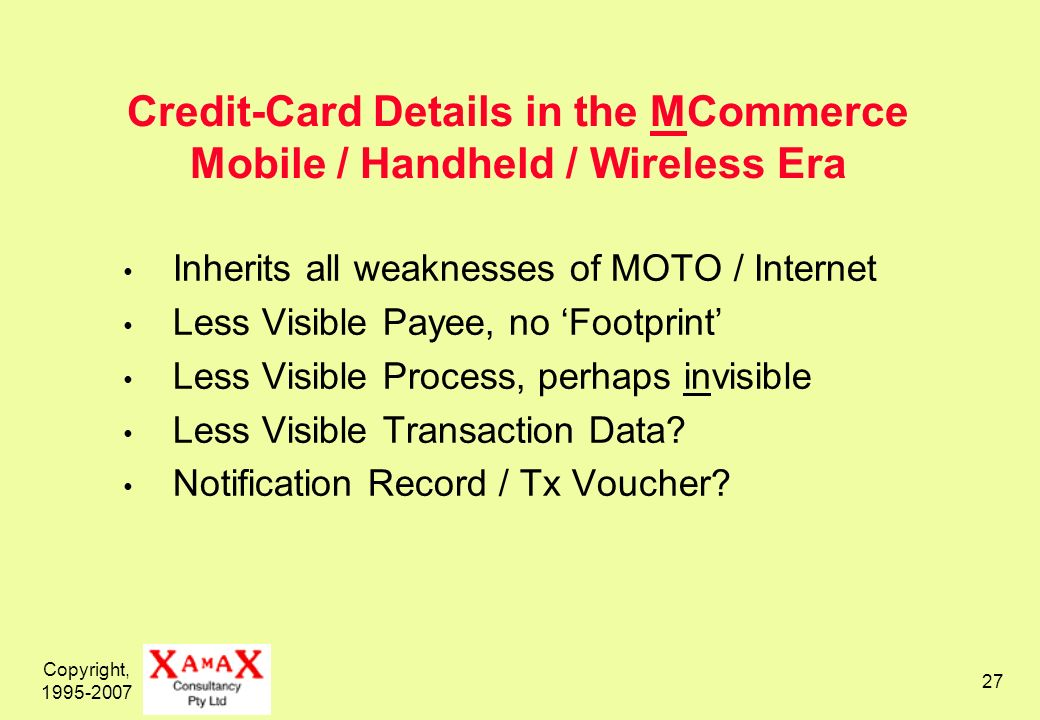 Copyright, 1995-2007 28 Debit-Card Details in the MCommerce Mobile / Handheld / Wireless Era Less Visible Payee, no Footprint Less Visible Process, perhaps invisible Less Visible Transaction Data.