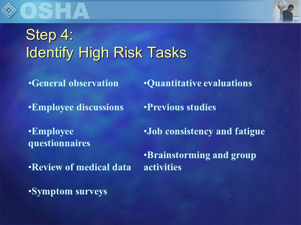 Step 4: Identify High Risk Tasks Frequency of Task H= high M= moderate L= low Perceived Stress of Task H= high M= moderate L= low Rank Order 1= high-risk 10= low risk Patient Handling Tasks Transferring patient from wheelchair to toilet to toilet Bathing a patient in a shower chair Repositioning patient in bed from side to side Transferring a patient from bed to stretcher Lifting a patient up from the floor Repositioning patient in bed from side to side Repositioning patient in geriatric chair or wheelchair Making bed an occupied bed Feeding bed-ridden patient Changing absorbent pad Transporting patient off u Other Task: