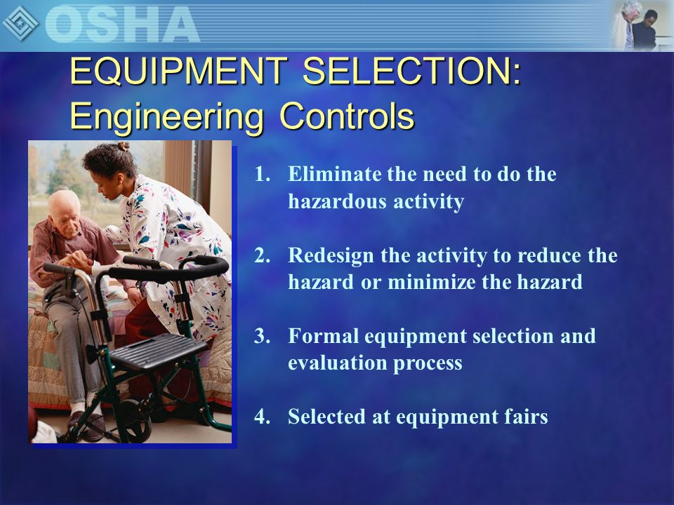 EQUIPMENT SELECTION: Engineering Control Strategies 1.Devices are appropriate for the tasks to be accomplished 2.Devices must be safe for both the caregiver and the patient 3.Device must be comfortable for the patient 4.Device should be easily understood and managed 5.Device must be efficient in use of time 6.Maintenance should be minimal