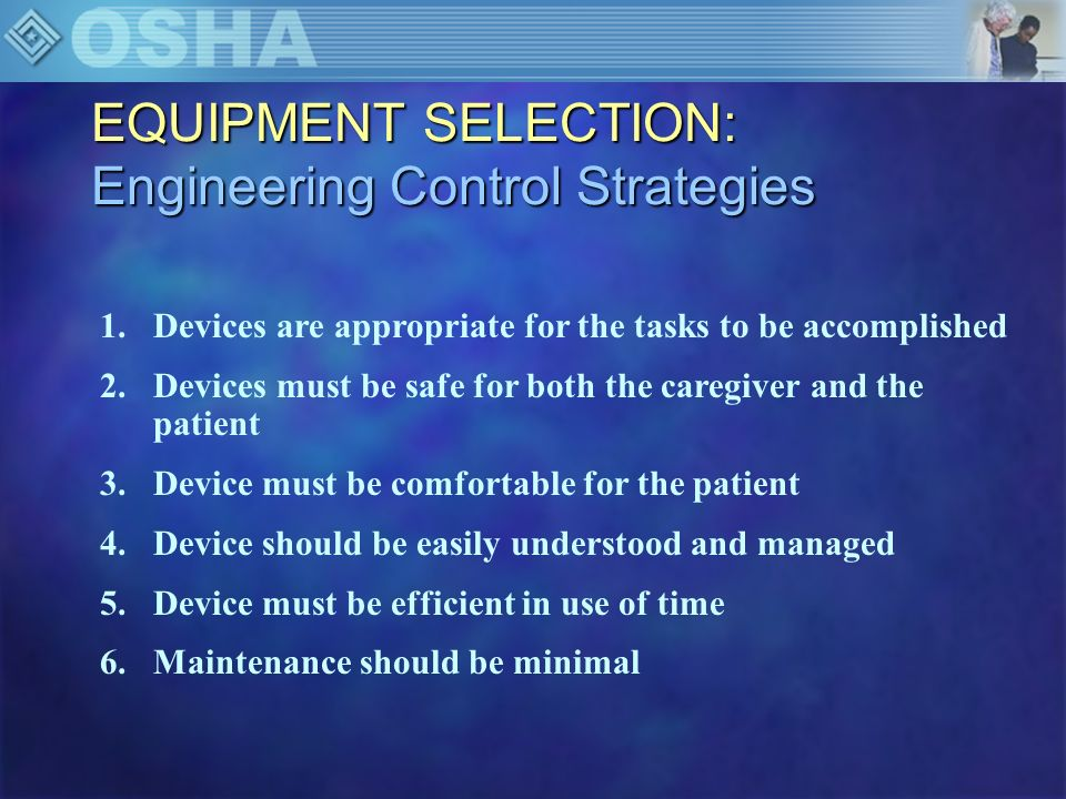 EQUIPMENT SELECTION: Engineering Control Strategies 7.Storage should be reasonable 8.Device must be easy to maneuver in tight spaces 9.Device should be versatile 10.Device must be easy to clean 11.Device must be adequate in number 12.Cost