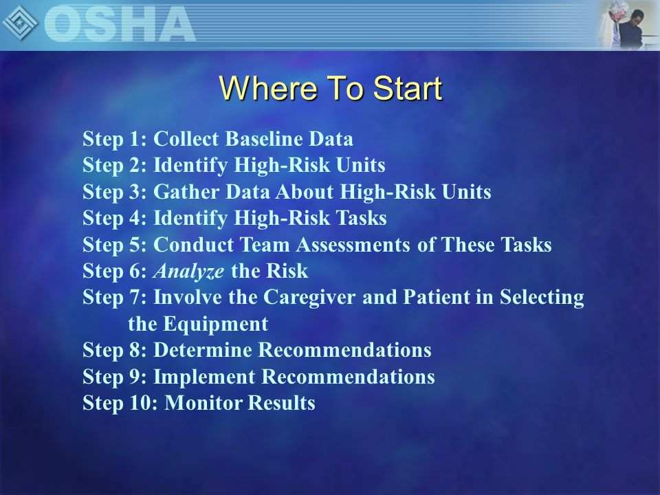 Step 1: Collect Baseline Injury Data 1.Focus on injuries related to patient handling/movement 2.Information from: OSHA log Nurse manager files Facility accident stats Office of Workers Comp Prog 3.For each unit assess: Number of injuries Work Days Lost Modified Duty Days