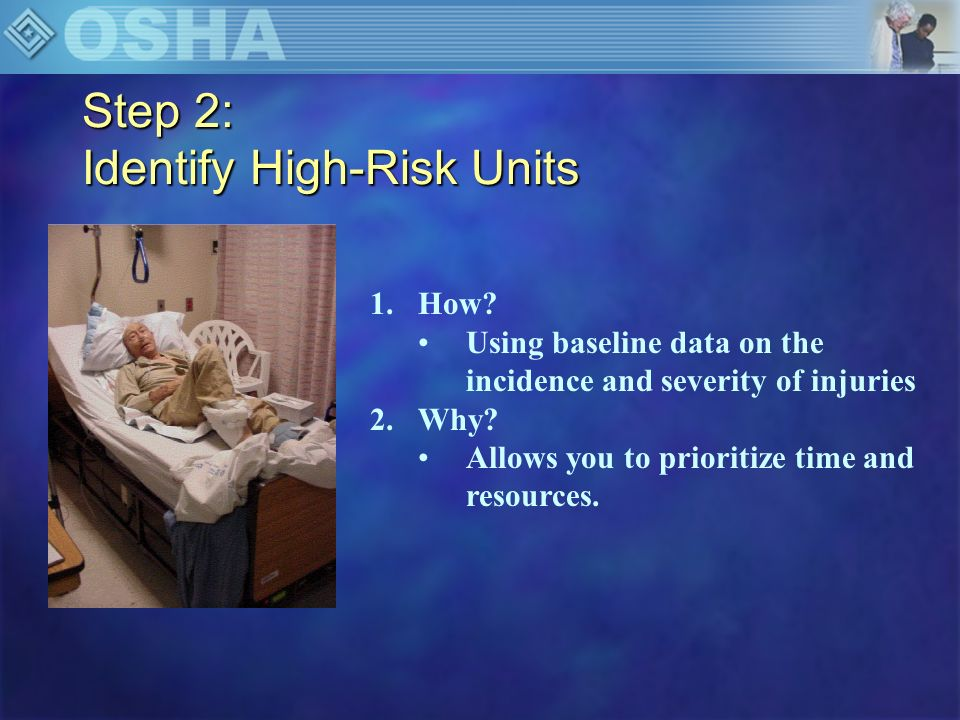 Step 3: Gather Data About High Risk Units n Patient Population/Staffing/Equipment Use –Staffing –Discuss projected plans –Describe the patient, including dependency level 0Independent 1Supervision 2 Limited Assistance 3Extensive Assistance 4Total Dependence
