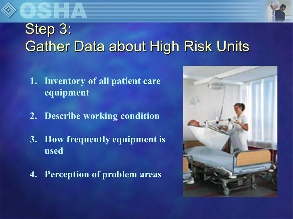Step 3: Gather Data About High Risk Units Current equipment/ furniture n Beds –Height –Type n Chairs –Wheelchairs –Geri chairs –Regular chairs –Recliners n Toilets –High rise –Regular n Tables –Height –Types n Life devices n Positioning and repositioning devices n Other equipment –Scales