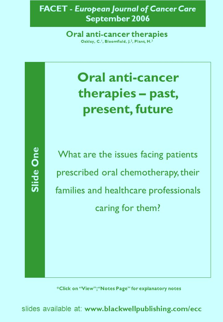FACET - European Journal of Cancer Care September 2006 slides available at: www.blackwellpublishing.com/ecc Oral anti-cancer therapies (continued) Slide Two *Click on View; Notes Page for explanatory notes The conference Presentations: Drug developments in recent years Commissioning issues Establishing oral chemotherapy services from the points of view of pharmacy and nursing Research exploring patient experiences of oral chemotherapy Three workshops