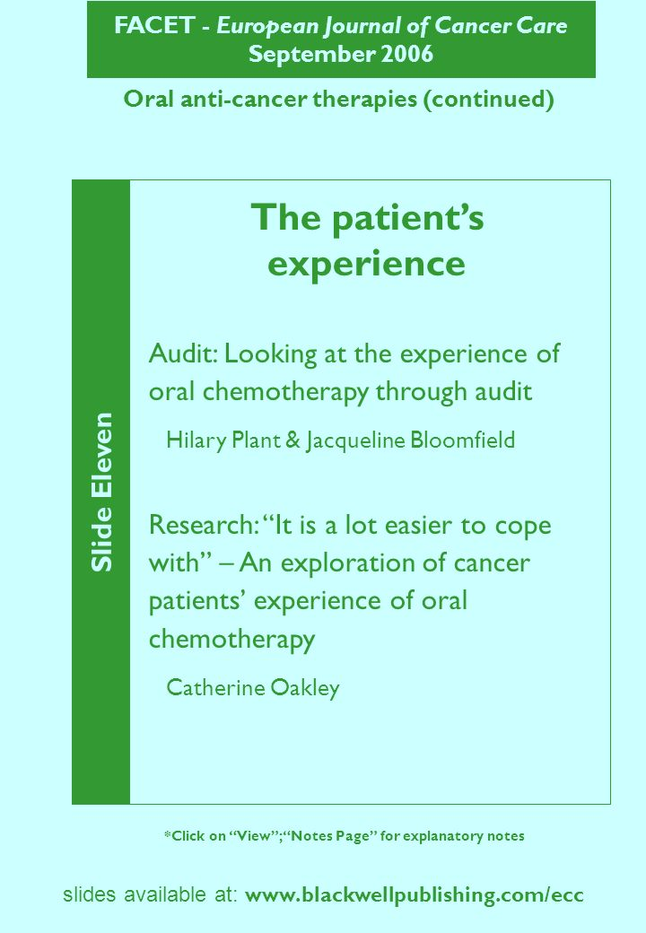 FACET - European Journal of Cancer Care September 2006 Slide Twelve *Click on View; Notes Page for explanatory notes slides available at: www.blackwellpublishing.com/ecc Oral anti-cancer therapies (continued) Looking at the experience of oral chemotherapy through audit Aims of the audit To gain awareness of issues experienced by those taking oral anti cancer treatment Identify needs – information, practical, social and emotional To identify ways in which health professionals can support these needs Plant & Bloomfield (2005)