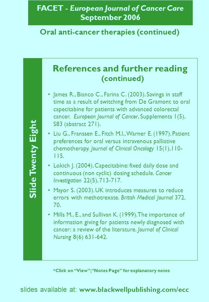 FACET - European Journal of Cancer Care September 2006 Slide Twenty Nine *Click on View; Notes Page for explanatory notes slides available at: www.blackwellpublishing.com/ecc Oral anti-cancer therapies (continued) References and further reading (continued) Oakley C.