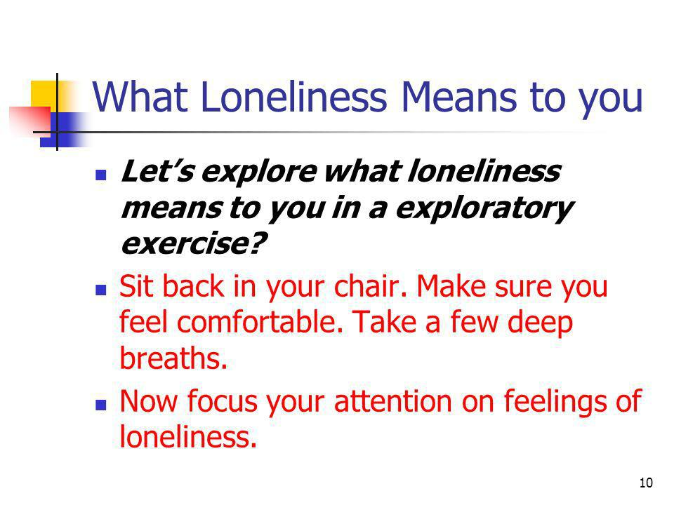 What Loneliness Means to You To do this you may need to think of a time in your life when you were lonely.