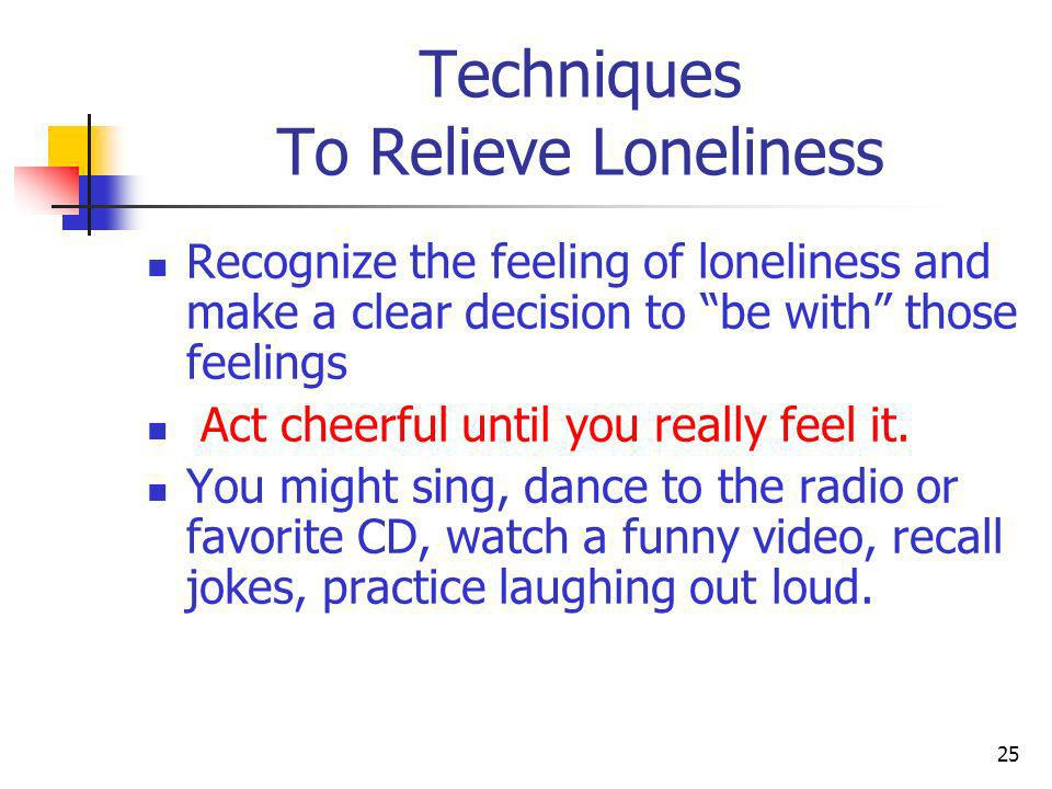 Techniques To Relieve Loneliness Read a book of cartoons Meditate or pray Keep busy doing something you consider useful, productive and has a sense of accomplishment Have a good cry Call a friend who is upbeat and cheerful Go out to dinner with someone who is positive Go to a movie 26