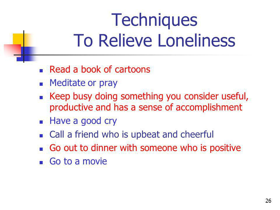 Techniques To Relieve Loneliness Help Others Write a letter Send a card Send an e-mail Write in your journal Do a task and be happy you did it Exercise 27